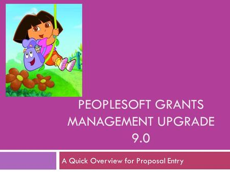 PEOPLESOFT GRANTS MANAGEMENT UPGRADE 9.0 A Quick Overview for Proposal Entry.