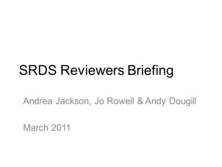 SRDS Reviewers Briefing Andrea Jackson, Jo Rowell & Andy Dougill March 2011.