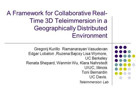 A Framework for Collaborative Real- Time 3D Teleimmersion in a Geographically Distributed Environment Gregorij Kurillo Ramanarayan Vasudevan Edgar Lobaton,Ruzena.