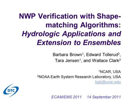 NWP Verification with Shape- matching Algorithms: Hydrologic Applications and Extension to Ensembles Barbara Brown 1, Edward Tollerud 2, Tara Jensen 1,
