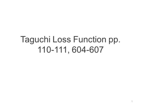 Taguchi Loss Function pp. 110-111, 604-607 1. Quality is variation from desired mean expressed as an economic loss function 2.