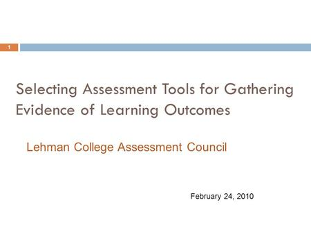 Selecting Assessment Tools for Gathering Evidence of Learning Outcomes 1 February 24, 2010 Lehman College Assessment Council.