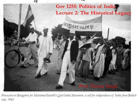 Gov 1255: Politics of India Lecture 2: The Historical Legacy Procession in Bangalore for Mahatma <strong>Gandhis</strong> Quit India <strong>Movement</strong>, a call for independence.