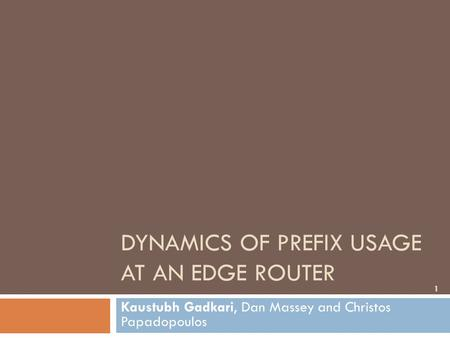 DYNAMICS OF PREFIX USAGE AT AN EDGE ROUTER Kaustubh Gadkari, Dan Massey and Christos Papadopoulos 1.