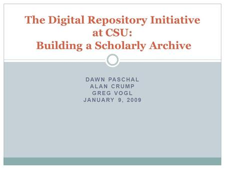 DAWN PASCHAL ALAN CRUMP GREG VOGL JANUARY 9, 2009 The Digital Repository Initiative at CSU: Building a Scholarly Archive.