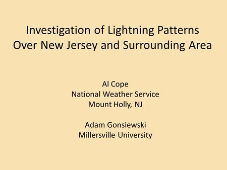 Investigation of Lightning Patterns Over New Jersey and Surrounding Area Al Cope National Weather Service Mount Holly, NJ Adam Gonsiewski Millersville.