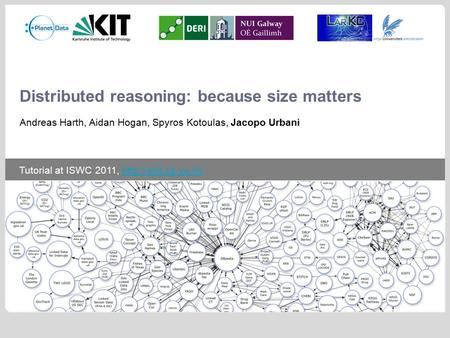 Tutorial at ISWC 2011,  Distributed reasoning: because size matters Andreas Harth, Aidan Hogan, Spyros Kotoulas,