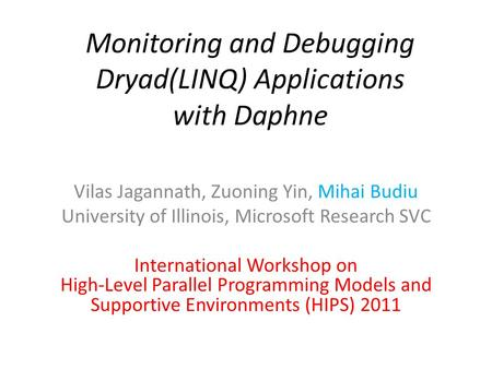Monitoring and Debugging Dryad(LINQ) Applications with Daphne Vilas Jagannath, Zuoning Yin, Mihai Budiu University of Illinois, Microsoft Research SVC.