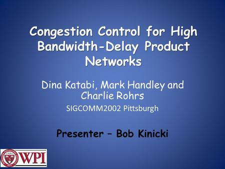 Congestion Control for High Bandwidth-Delay Product Networks Dina Katabi, Mark Handley and Charlie Rohrs SIGCOMM2002 Pittsburgh Presenter – Bob Kinicki.