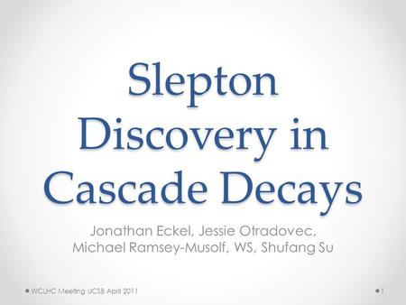 Slepton Discovery in Cascade Decays Jonathan Eckel, Jessie Otradovec, Michael Ramsey-Musolf, WS, Shufang Su WCLHC Meeting UCSB April 20111.