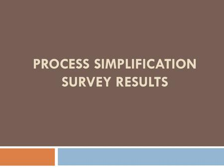 PROCESS SIMPLIFICATION SURVEY RESULTS. Survey Response ResponsesSent% Controllers Group18222182% Faculty872154556% Grand Total1054176660%