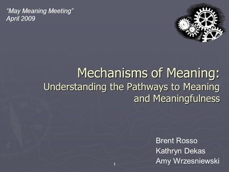 "Mechanisms of Meaning: Understanding the Pathways to Meaning and Meaningfulness 1 ""May Meaning Meeting"" April 2009 Brent Rosso Kathryn Dekas Amy Wrzesniewski."