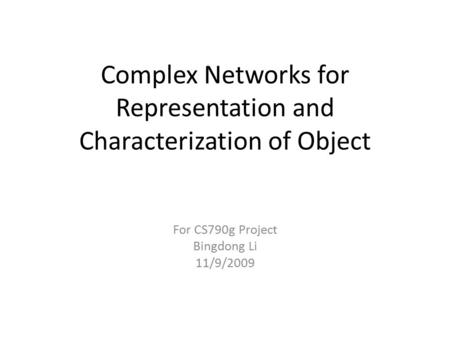 Complex Networks for Representation and Characterization of Object For CS790g Project Bingdong Li 11/9/2009.