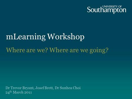 MLearning Workshop Dr Trevor Bryant, Josef Brett, Dr Sunhea Choi 24 th March 2011 Where are we? Where are we going?