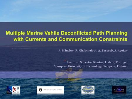 Multiple Marine Vehile Deconflicted Path Planning with Currents and Communication Constraints A. Häusler 1, R. Ghabcheloo 2, A. Pascoal 1, A. Aguiar 1.