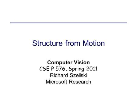 Structure from Motion Computer Vision CSE P 576, Spring 2011 Richard Szeliski Microsoft Research.