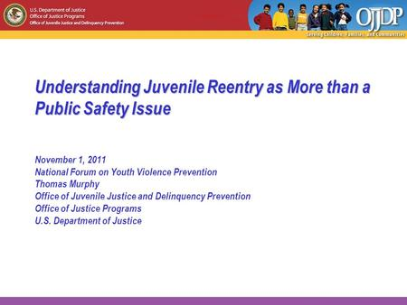 Understanding Juvenile Reentry as More than a Public Safety Issue November 1, 2011 National Forum on Youth Violence Prevention Thomas Murphy Office of.