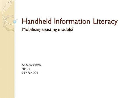 Handheld Information Literacy Mobilising existing models? Andrew Walsh, HHL4, 24 th Feb 2011.