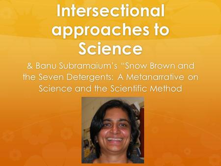 "Intersectional approaches to Science & Banu Subramaium's ""Snow Brown and the Seven Detergents: A Metanarrative on Science and the Scientific Method."