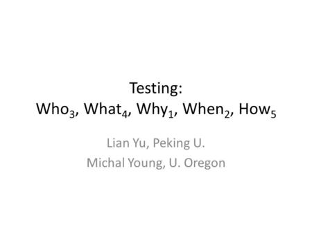Testing: Who 3, What 4, Why 1, When 2, How 5 Lian Yu, Peking U. Michal Young, U. Oregon.