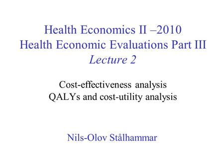 Health Economics II –2010 Health Economic Evaluations Part III Lecture 2 Cost-effectiveness analysis QALYs and cost-utility analysis Nils-Olov Stålhammar.