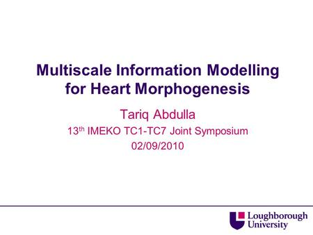 Multiscale Information Modelling for Heart Morphogenesis Tariq Abdulla 13 th IMEKO TC1-TC7 Joint Symposium 02/09/2010.