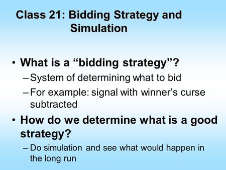 "Class 21: Bidding Strategy and Simulation What is a ""bidding strategy""? –System of determining what to bid –For example: signal with winner's curse subtracted."