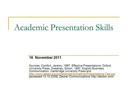 Academic Presentation Skills 16 November 2011 Sources: Comfort, Jeremy. 1997. Effective Presentations. Oxford University Press, Sweeney, Simon. 1997. English.