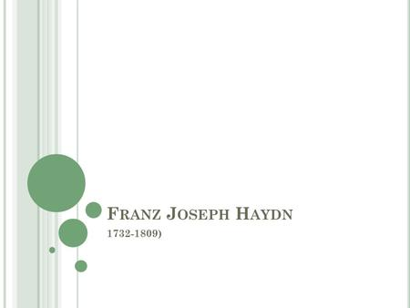 F RANZ J OSEPH H AYDN 1732-1809). F RANZ J OSEPH H AYDN Born in Austria, father was a wheel maker and Haydn was one of twelve children. Haydn showed early.
