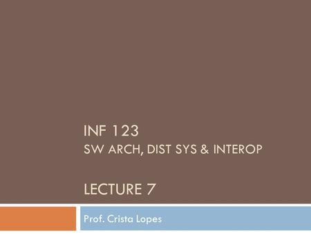 INF 123 SW ARCH, DIST SYS & INTEROP LECTURE 7 Prof. Crista Lopes.