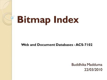 Bitmap Index Buddhika Madduma 22/03/2010 Web and Document Databases - ACS-7102.