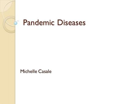 Pandemic Diseases Michelle Casale. Definitions (dictionary.com) Disease- a disordered or incorrectly functioning organ, part, structure, or system of.