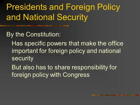 Presidents and Foreign Policy and National Security By the Constitution: Has specific powers that make the office important for foreign policy and national.