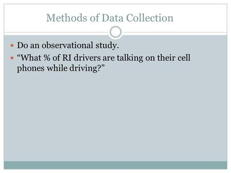 "Methods of Data Collection Do an observational study. ""What % of RI drivers are talking on their cell phones while driving?"""