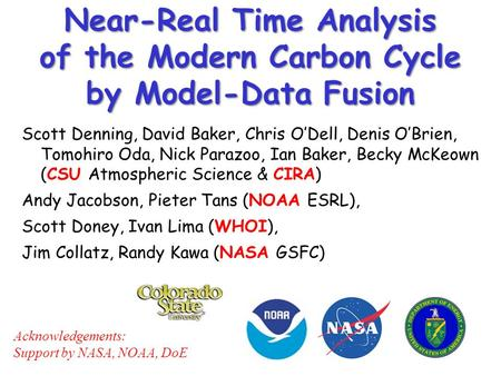 Near-Real Time Analysis of the Modern Carbon Cycle by Model-Data Fusion Scott Denning, David Baker, Chris O'Dell, Denis O'Brien, Tomohiro Oda, Nick Parazoo,