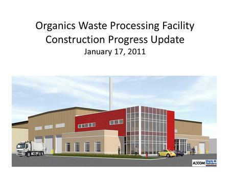Organics Waste Processing Facility Construction Progress Update January 17, 2011.