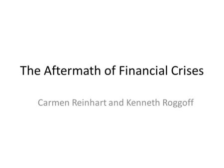 The Aftermath of Financial Crises Carmen Reinhart and Kenneth Roggoff.