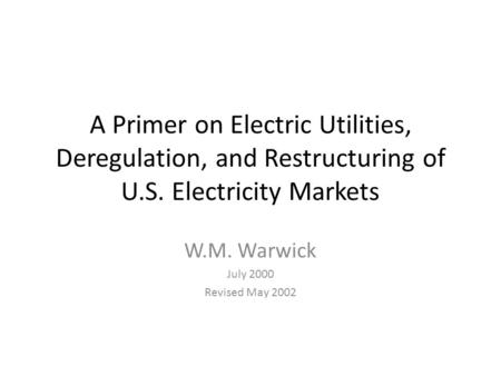 A Primer on Electric Utilities, Deregulation, and Restructuring of U.S. Electricity Markets W.M. Warwick July 2000 Revised May 2002.