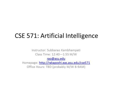 CSE 571: Artificial Intelligence Instructor: Subbarao Kambhampati Class Time: 12:40—1:55 M/W Homepage: