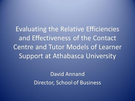 Evaluating the Relative Efficiencies and Effectiveness of the Contact Centre and Tutor Models of Learner Support at Athabasca University David Annand Director,