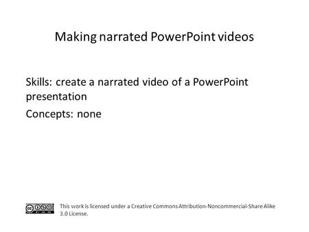Skills: create a narrated video of a PowerPoint presentation Concepts: none This work is licensed under a Creative Commons Attribution-Noncommercial-Share.