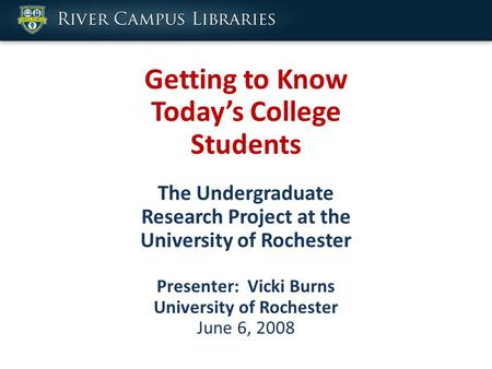 Getting to Know Today's College Students The Undergraduate Research Project at the University of Rochester Presenter: Vicki Burns University of Rochester.