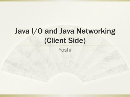 Java I/O and Java Networking (Client Side) Yoshi.