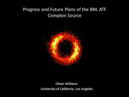 Progress and Future Plans of the BNL ATF Compton Source Oliver Williams University of California, Los Angeles.
