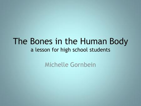 The Bones in the Human Body a lesson for high school students Michelle Gornbein.