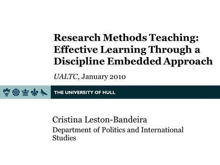 Research Methods Teaching: Effective Learning Through a Discipline Embedded Approach UALTC, January 2010 Cristina Leston-Bandeira Department of Politics.