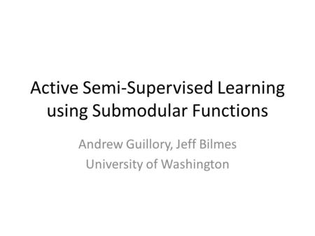 Active Semi-Supervised Learning using Submodular Functions Andrew Guillory, Jeff Bilmes University of Washington.