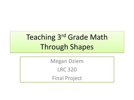 Teaching 3 rd Grade Math Through Shapes Megan Dziem LRC 320 Final Project.