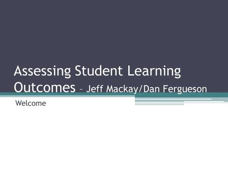 Assessing Student Learning Outcomes – Jeff Mackay/Dan Fergueson Welcome.