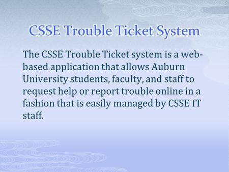 The CSSE Trouble Ticket system is a web- based application that allows Auburn University students, faculty, and staff to request help or report trouble.